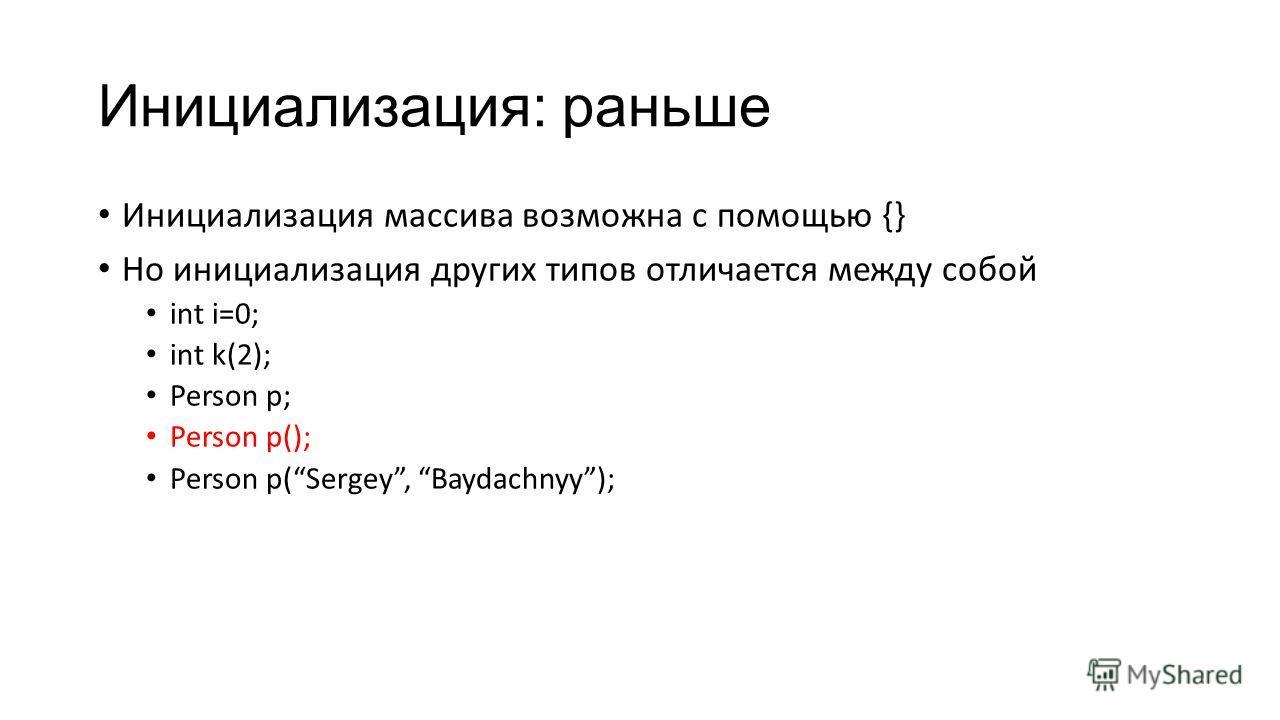 Инициализация: раньше Инициализация массива возможна с помощью {} Но инициализация других типов отличается между собой int i=0; int k(2); Person p; Person p(); Person p(Sergey, Baydachnyy);