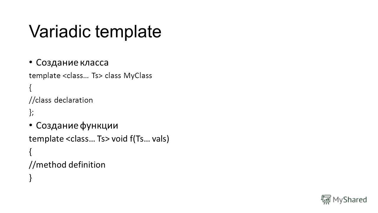 Variadic template Создание класса template class MyClass { //class declaration }; Создание функции template void f(Ts… vals) { //method definition }