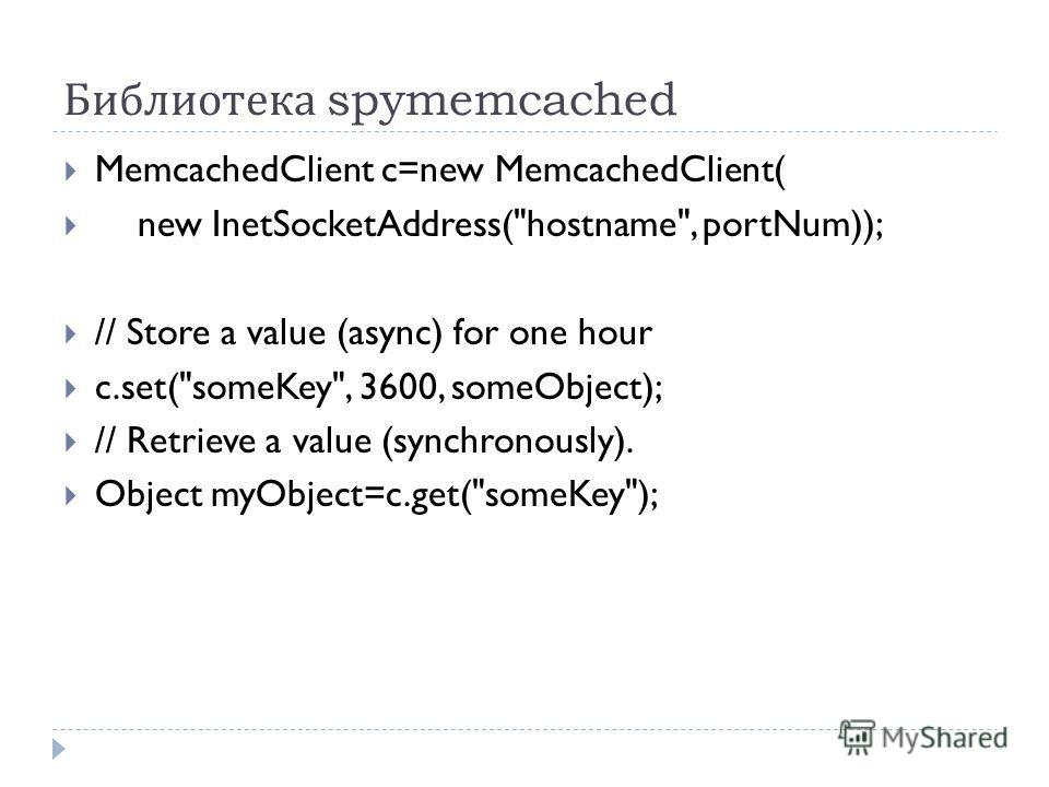Библиотека spymemcached MemcachedClient c=new MemcachedClient( new InetSocketAddress(