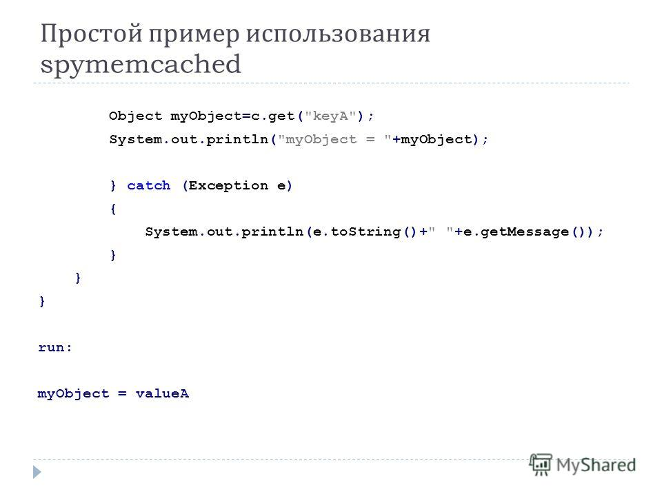 Простой пример использования spymemcached Object myObject=c.get(keyA); System.out.println(myObject = +myObject); } catch (Exception e) { System.out.println(e.toString()+ +e.getMessage()); } run: myObject = valueA