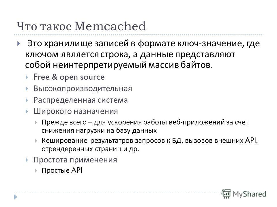 Что такое Memcached Это хранилище записей в формате ключ - значение, где ключом является строка, а данные представляют собой неинтерпретируемый массив байтов. Free & open source Высокопроизводительная Распределенная система Широкого назначения Прежде