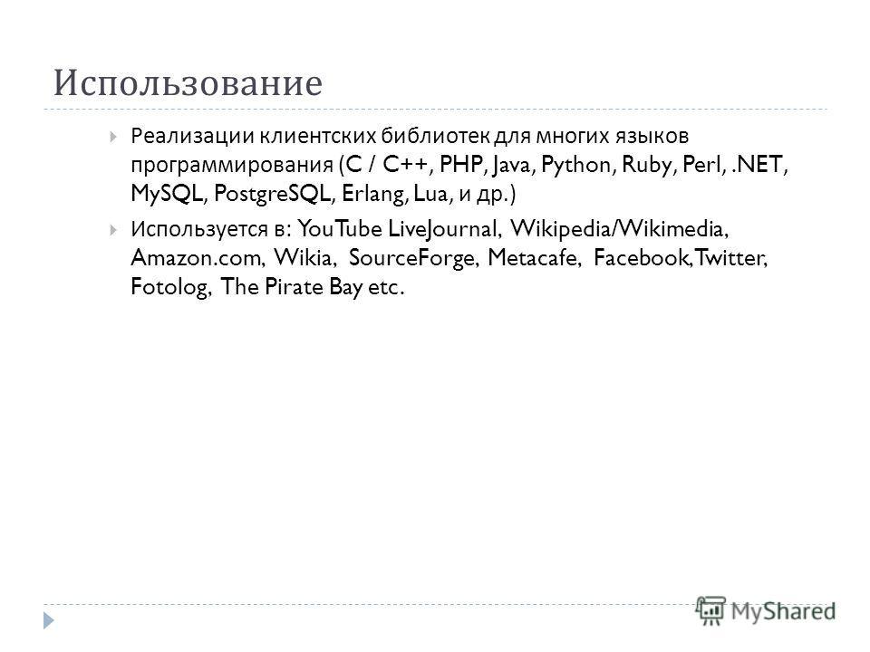 Использование Реализации клиентских библиотек для многих языков программирования (C / C++, PHP, Java, Python, Ruby, Perl,.NET, MySQL, PostgreSQL, Erlang, Lua, и др.) Используется в : YouTube LiveJournal, Wikipedia/Wikimedia, Amazon.com, Wikia, Source