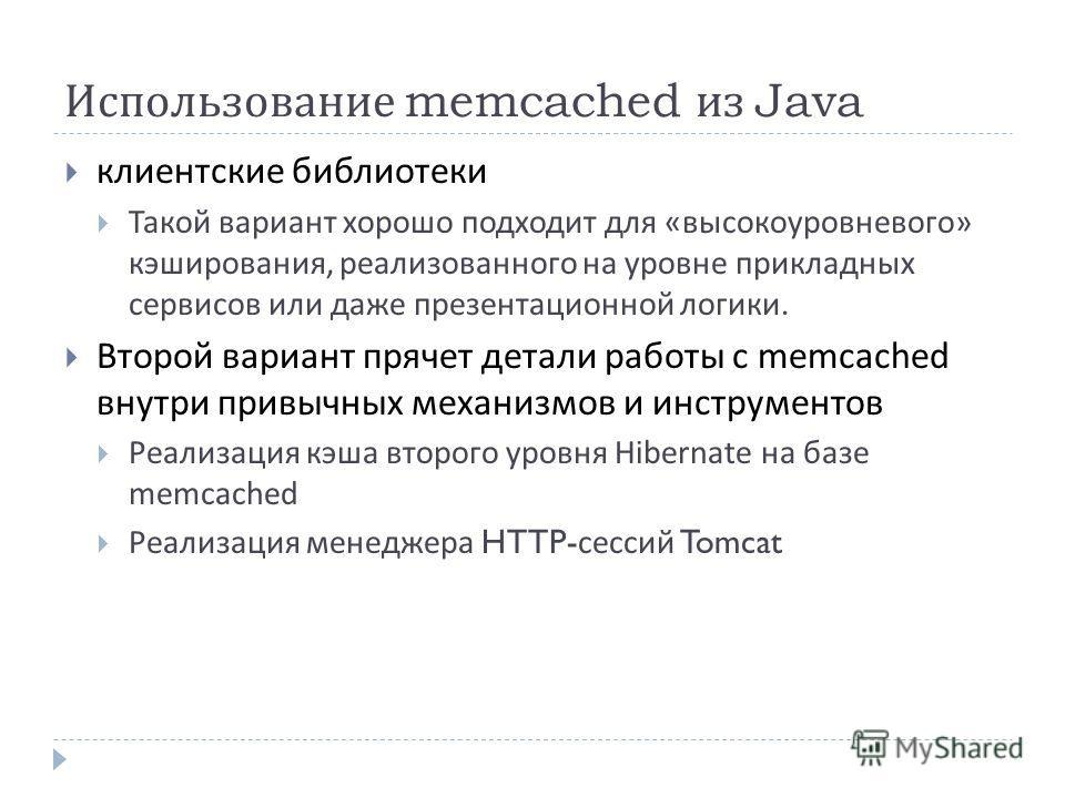 Использование memcached из Java клиентские библиотеки Такой вариант хорошо подходит для « высокоуровневого » кэширования, реализованного на уровне прикладных сервисов или даже презентационной логики. Второй вариант прячет детали работы с memcached вн