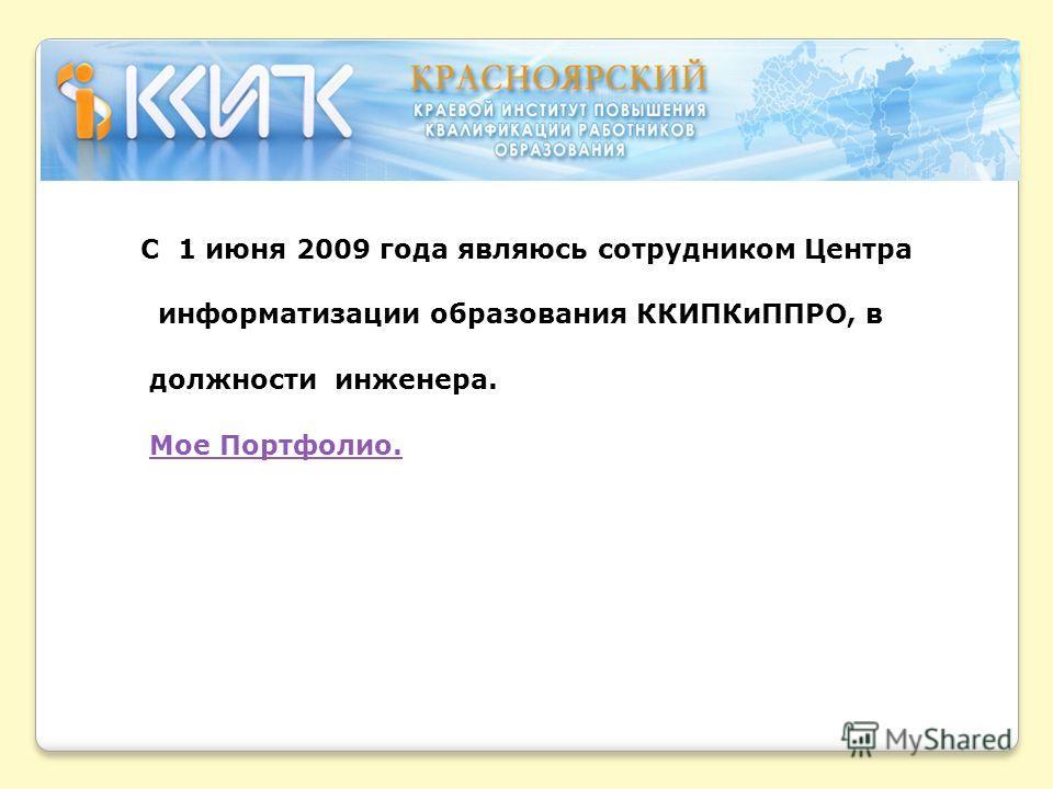 С 1 июня 2009 года являюсь сотрудником Центра информатизации образования ККИПКиППРО, в должности инженера. Мое Портфолио.