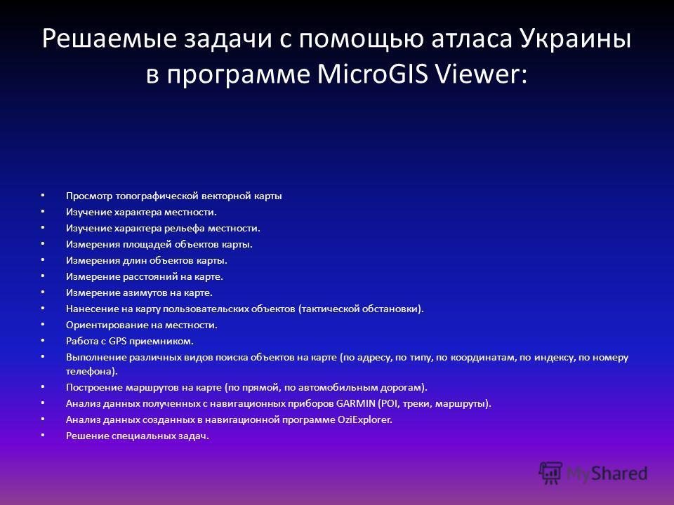 Решаемые задачи с помощью атласа Украины в программе MicroGIS Viewer: Просмотр топографической векторной карты Изучение характера местности. Изучение характера рельефа местности. Измерения площадей объектов карты. Измерения длин объектов карты. Измер