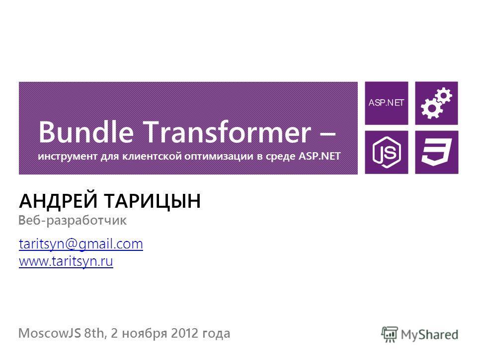 Bundle Transformer – инструмент для клиентской оптимизации в среде ASP.NET АНДРЕЙ ТАРИЦЫН taritsyn@gmail.com www.taritsyn.ru MoscowJS 8th, 2 ноября 2012 года Веб-разработчик
