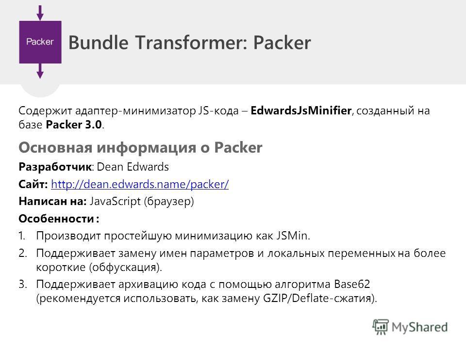 Bundle Transformer: Packer Содержит адаптер-минимизатор JS-кода – EdwardsJsMinifier, созданный на базе Packer 3.0. Основная информация о Packer Разработчик: Dean Edwards Сайт: http://dean.edwards.name/packer/http://dean.edwards.name/packer/ Написан н