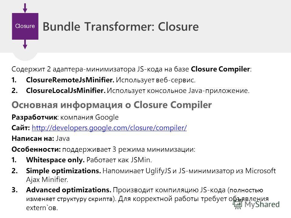 Bundle Transformer: Closure Содержит 2 адаптера-минимизатора JS-кода на базе Closure Compiler: 1. ClosureRemoteJsMinifier. Использует веб-сервис. 2. ClosureLocalJsMinifier. Использует консольное Java-приложение. Основная информация о Closure Compiler