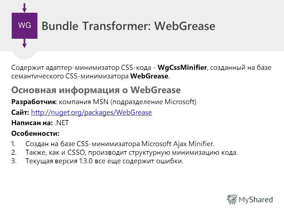 Bundle Transformer: WebGrease Содержит адаптер-минимизатор CSS-кода - WgCssMinifier, созданный на базе семантического CSS-минимизатора WebGrease. Основная информация о WebGrease Разработчик: компания MSN (подразделение Microsoft) Сайт: http://nuget.o