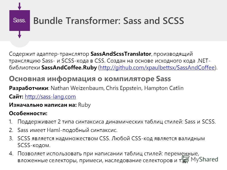 Bundle Transformer: Sass and SCSS Содержит адаптер-транслятор SassAndScssTranslator, производящий трансляцию Sass- и SCSS-кода в CSS. Создан на основе исходного кода.NET- библиотеки SassAndCoffee.Ruby (http://github.com/xpaulbettsx/SassAndCoffee).htt