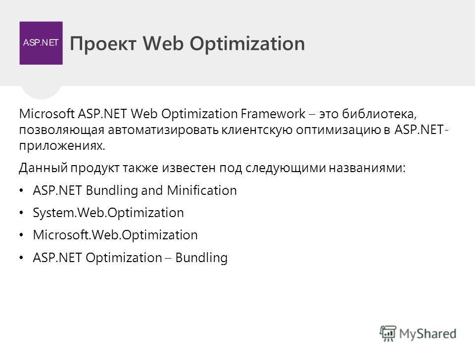 Проект Web Optimization Microsoft ASP.NET Web Optimization Framework – это библиотека, позволяющая автоматизировать клиентскую оптимизацию в ASP.NET- приложениях. Данный продукт также известен под следующими названиями: ASP.NET Bundling and Minificat
