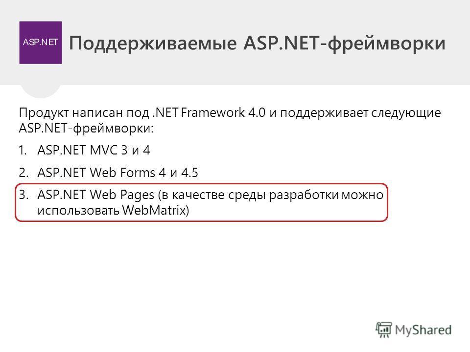 Поддерживаемые ASP.NET-фреймворки Продукт написан под.NET Framework 4.0 и поддерживает следующие ASP.NET-фреймворки: 1.ASP.NET MVC 3 и 4 2.ASP.NET Web Forms 4 и 4.5 3.ASP.NET Web Pages (в качестве среды разработки можно использовать WebMatrix)