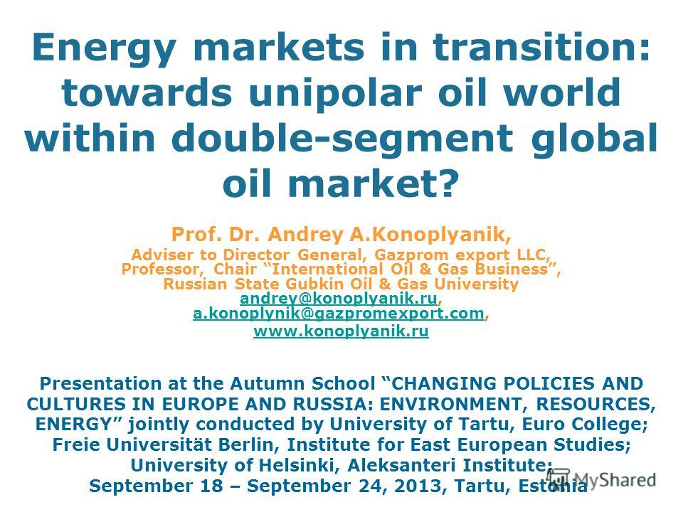 Energy markets in transition: towards unipolar oil world within double-segment global oil market? Prof. Dr. Andrey A.Konoplyanik, Adviser to Director General, Gazprom export LLC, Professor, Chair International Oil & Gas Business, Russian State Gubkin