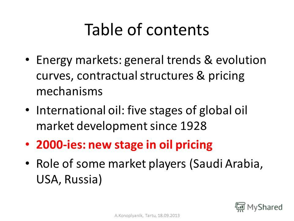 Table of contents Energy markets: general trends & evolution curves, contractual structures & pricing mechanisms International oil: five stages of global oil market development since 1928 2000-ies: new stage in oil pricing Role of some market players
