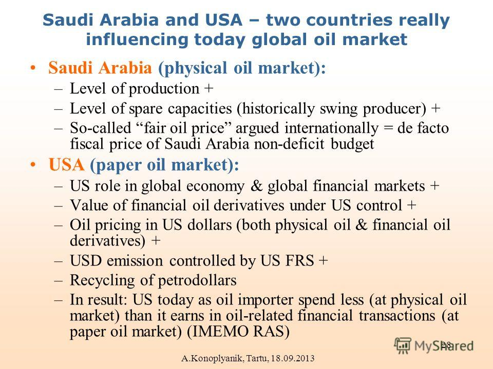 Saudi Arabia and USA – two countries really influencing today global oil market Saudi Arabia (physical oil market): –Level of production + –Level of spare capacities (historically swing producer) + –So-called fair oil price argued internationally = d