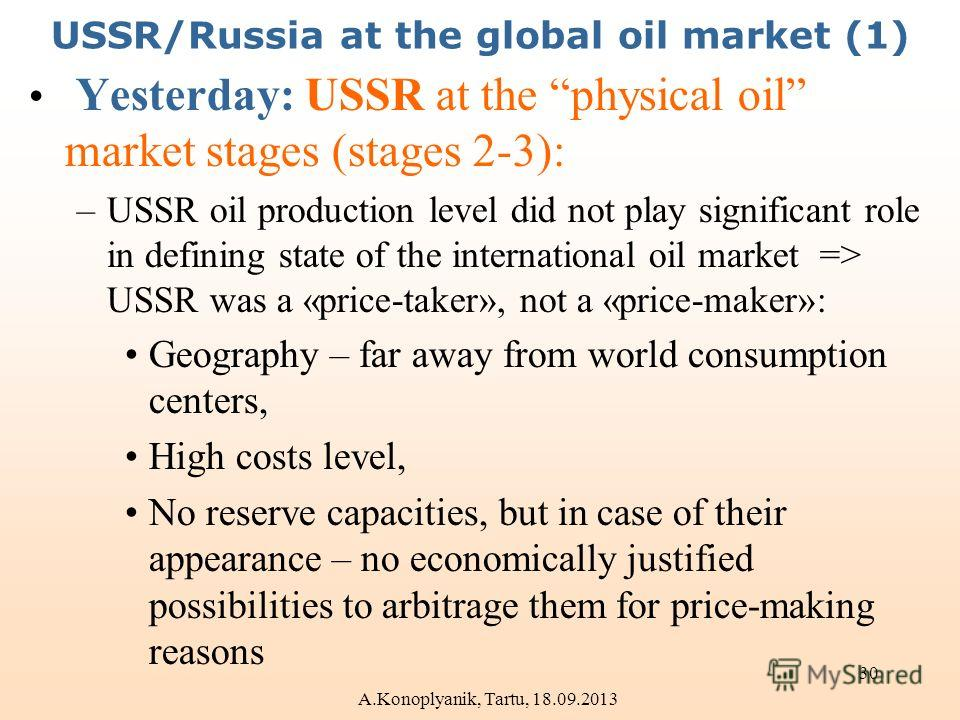 USSR/Russia at the global oil market (1) Yesterday: USSR at the physical oil market stages (stages 2-3): –USSR oil production level did not play significant role in defining state of the international oil market => USSR was a «price-taker», not a «pr