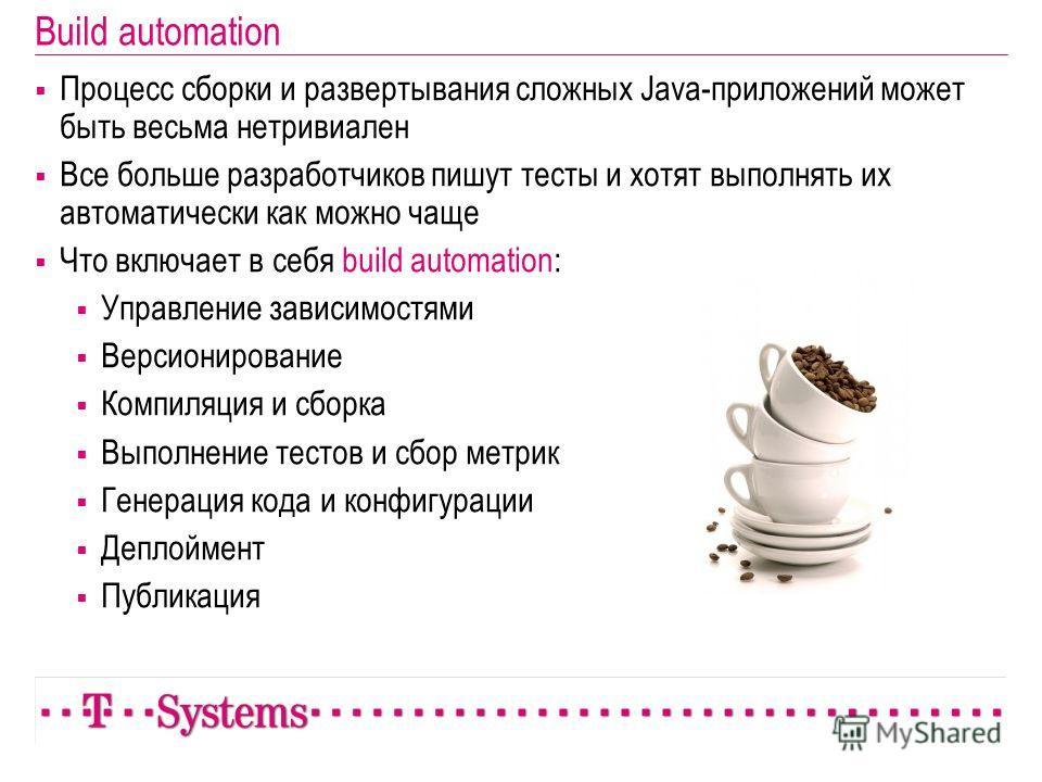 Build automation Процесс сборки и развертывания сложных Java-приложений может быть весьма нетривиален Все больше разработчиков пишут тесты и хотят выполнять их автоматически как можно чаще Что включает в себя build automation: Управление зависимостям