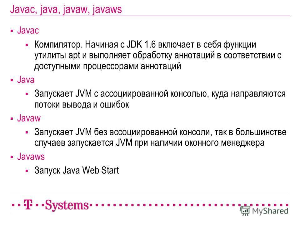 Javac, java, javaw, javaws Javac Компилятор. Начиная с JDK 1.6 включает в себя функции утилиты apt и выполняет обработку аннотаций в соответствии с доступными процессорами аннотаций Java Запускает JVM с ассоциированной консолью, куда направляются пот