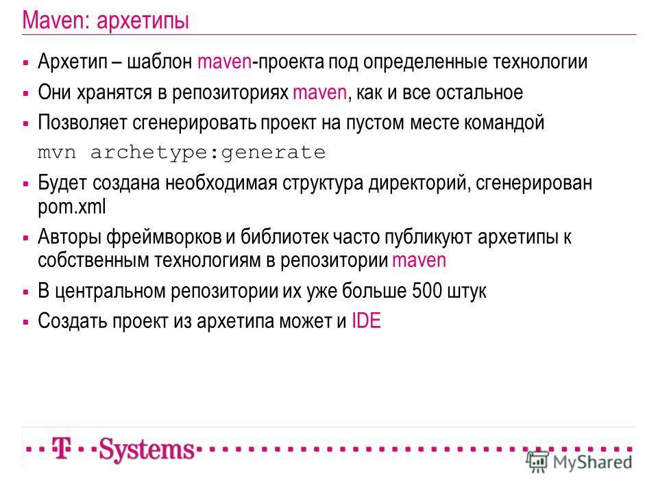 Maven: архетипы Архетип – шаблон maven-проекта под определенные технологии Они хранятся в репозиториях maven, как и все остальное Позволяет сгенерировать проект на пустом месте командой mvn archetype:generate Будет создана необходимая структура дирек