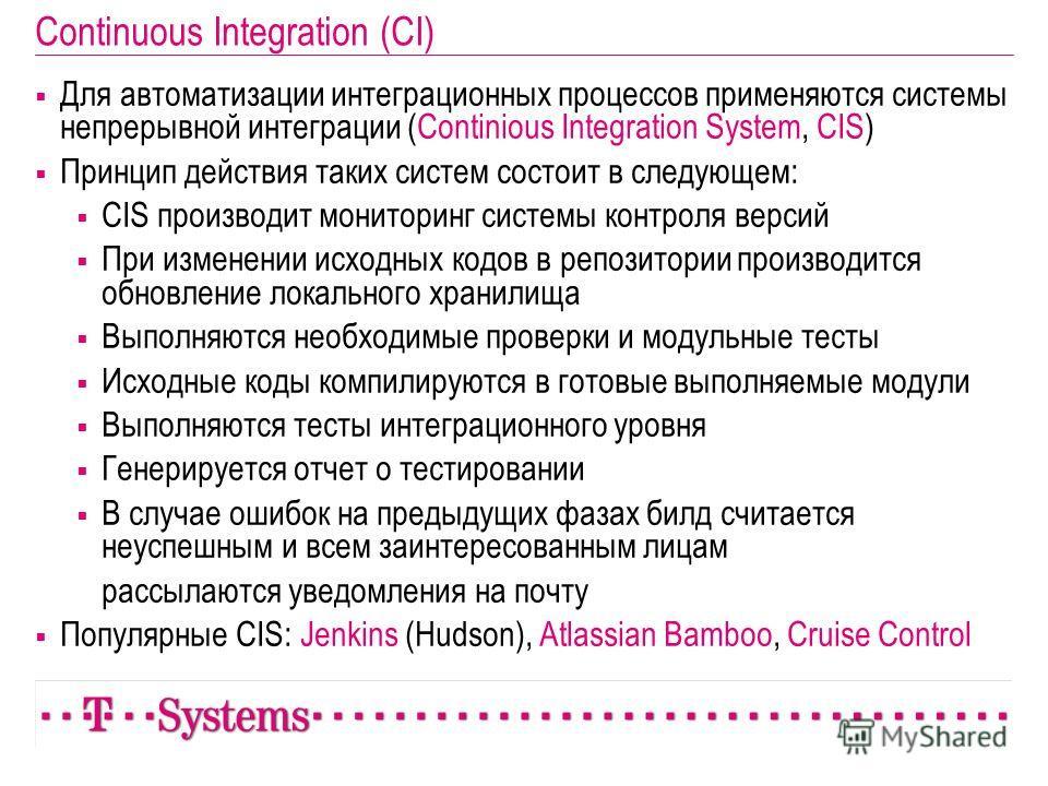 Continuous Integration (CI) Для автоматизации интеграционных процессов применяются системы непрерывной интеграции (Continious Integration System, CIS) Принцип действия таких систем состоит в следующем: CIS производит мониторинг системы контроля верси