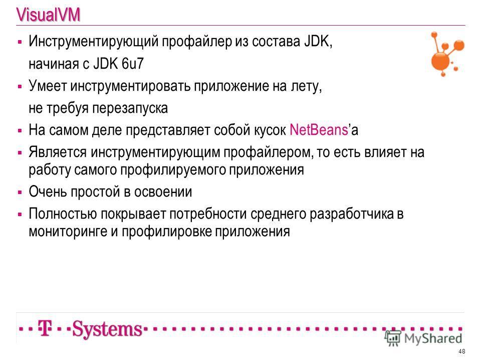 VisualVM Инструментирующий профайлер из состава JDK, начиная с JDK 6u7 Умеет инструментировать приложение на лету, не требуя перезапуска На самом деле представляет собой кусок NetBeansa Является инструментирующим профайлером, то есть влияет на работу
