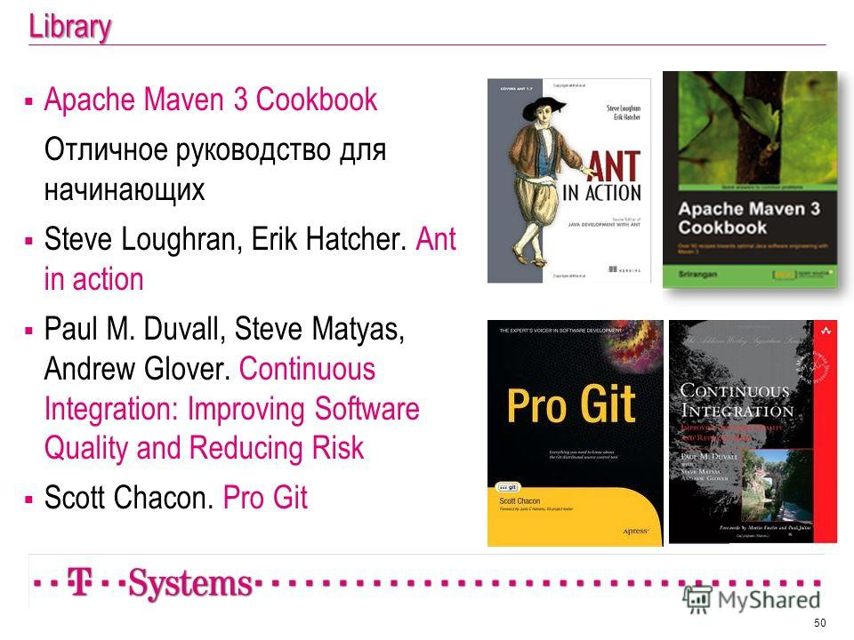 Library Apache Maven 3 Cookbook Отличное руководство для начинающих Steve Loughran, Erik Hatcher. Ant in action Paul M. Duvall, Steve Matyas, Andrew Glover. Continuous Integration: Improving Software Quality and Reducing Risk Scott Chacon. Pro Git 50
