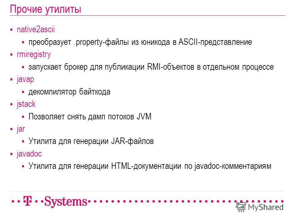 Прочие утилиты native2ascii преобразует.property-файлы из юникода в ASCII-представление rmiregistry запускает брокер для публикации RMI-объектов в отдельном процессе javap декомпилятор байткода jstack Позволяет снять дамп потоков JVM jar Утилита для
