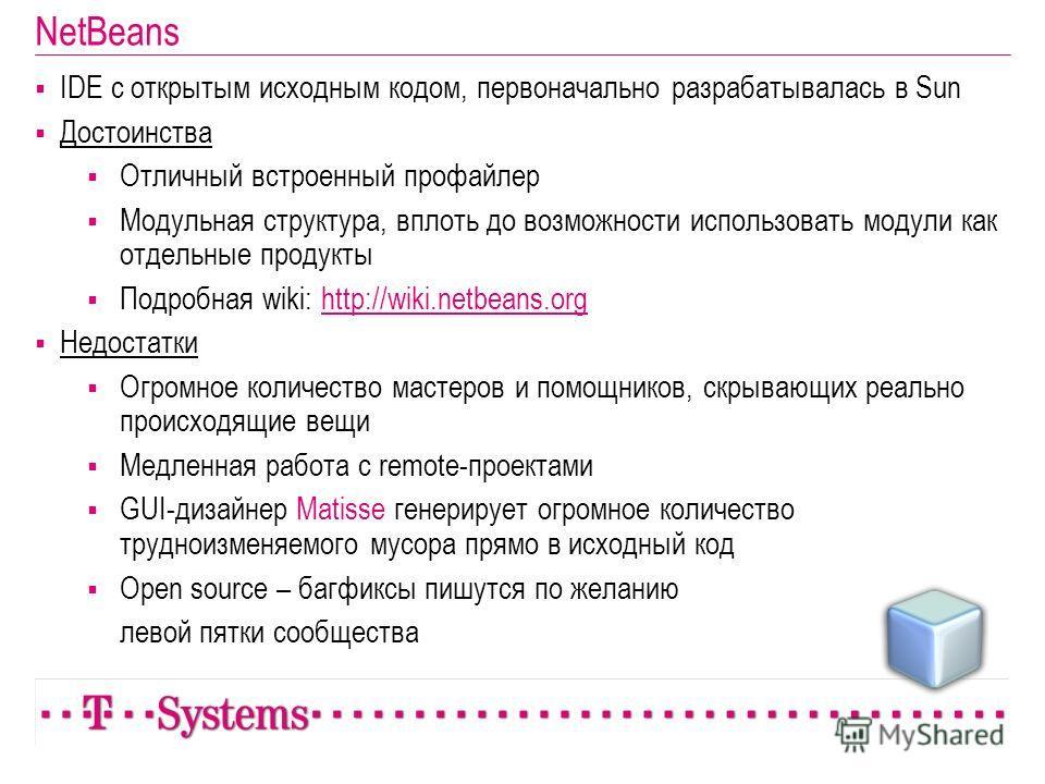 NetBeans IDE с открытым исходным кодом, первоначально разрабатывалась в Sun Достоинства Отличный встроенный профайлер Модульная структура, вплоть до возможности использовать модули как отдельные продукты Подробная wiki: http://wiki.netbeans.orghttp:/