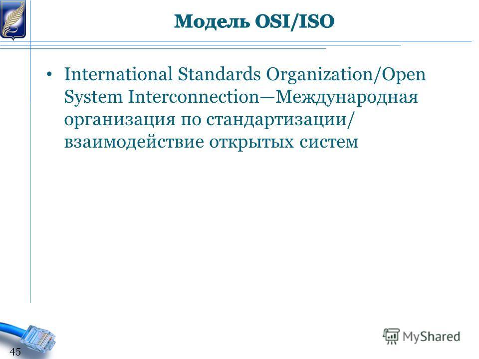 International Standards Organization/Open System InterconnectionМеждународная организация по стандартизации/ взаимодействие открытых систем 45