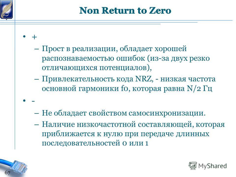 + – Прост в реализации, обладает хорошей распознаваемостью ошибок (из-за двух резко отличающихся потенциалов), – Привлекательность кода NRZ, - низкая частота основной гармоники f0, которая равна N/2 Гц - – Не обладает свойством самосинхронизации. – Н