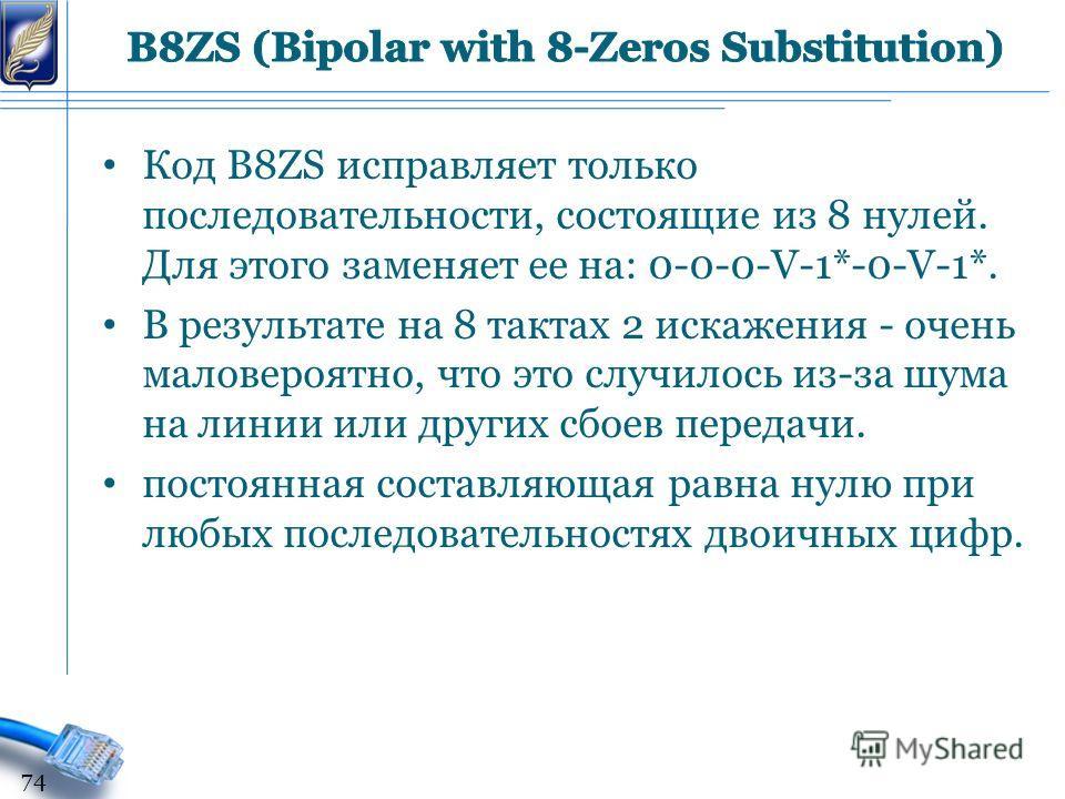 Код B8ZS исправляет только последовательности, состоящие из 8 нулей. Для этого заменяет ее на: 0-0-0-V-1*-0-V-1*. В результате на 8 тактах 2 искажения - очень маловероятно, что это случилось из-за шума на линии или других сбоев передачи. постоянная с