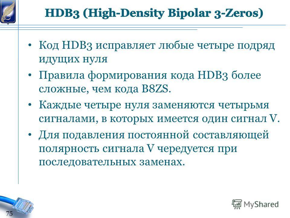 Код HDB3 исправляет любые четыре подряд идущих нуля Правила формирования кода HDB3 более сложные, чем кода B8ZS. Каждые четыре нуля заменяются четырьмя сигналами, в которых имеется один сигнал V. Для подавления постоянной составляющей полярность сигн