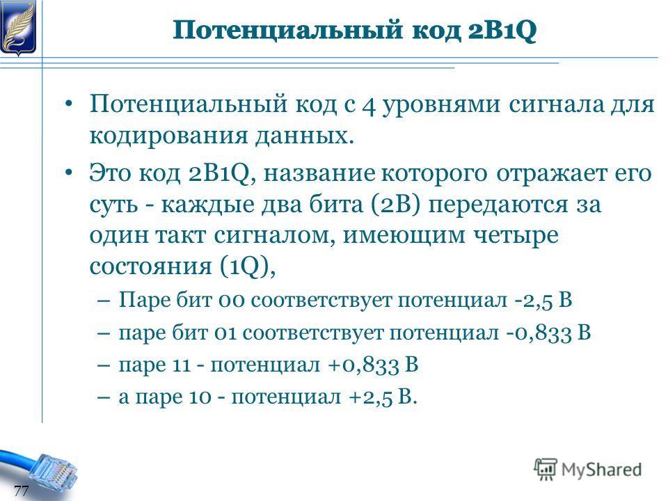 Потенциальный код с 4 уровнями сигнала для кодирования данных. Это код 2B1Q, название которого отражает его суть - каждые два бита (2В) передаются за один такт сигналом, имеющим четыре состояния (1Q), – Паре бит 00 соответствует потенциал -2,5 В – па