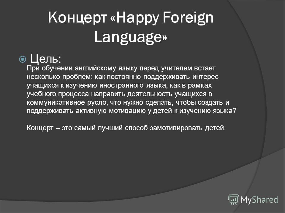 Концерт «Happy Foreign Language» Цель: При обучении английскому языку перед учителем встает несколько проблем: как постоянно поддерживать интерес учащихся к изучению иностранного языка, как в рамках учебного процесса направить деятельность учащихся в