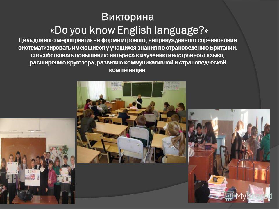Викторина «Do you know English language?» Цель данного мероприятия - в форме игрового, непринужденного соревнования систематизировать имеющиеся у учащихся знания по страноведению Британии, способствовать повышению интереса к изучению иностранного язы