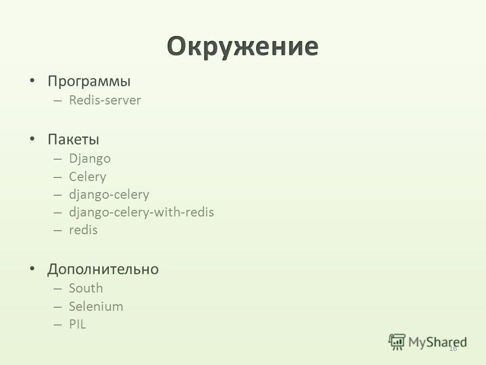 16 Программы – Redis-server Пакеты – Django – Celery – django-celery – django-celery-with-redis – redis Дополнительно – South – Selenium – PIL