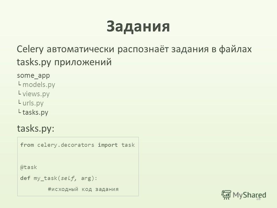 18 Celery автоматически распознаёт задания в файлах tasks.py приложений some_app models.py views.py urls.py tasks.py from celery.decorators import task @task def my_task(self, arg): #исходный код задания tasks.py: