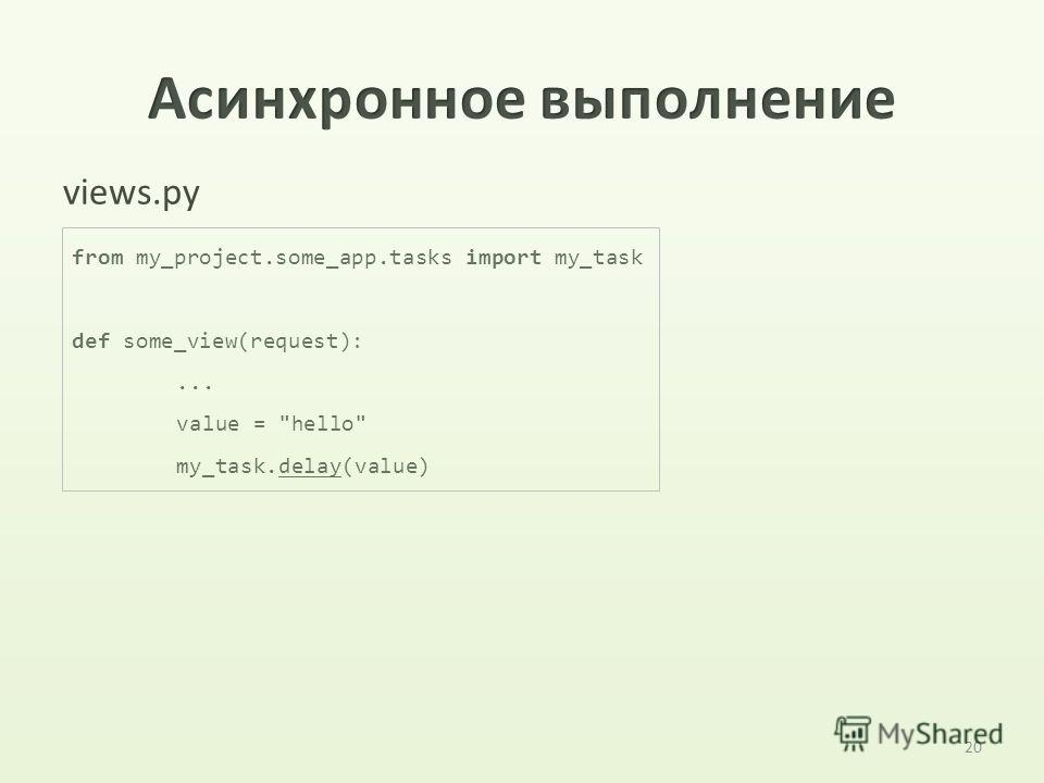 20 views.py from my_project.some_app.tasks import my_task def some_view(request):... value = hello my_task.delay(value)