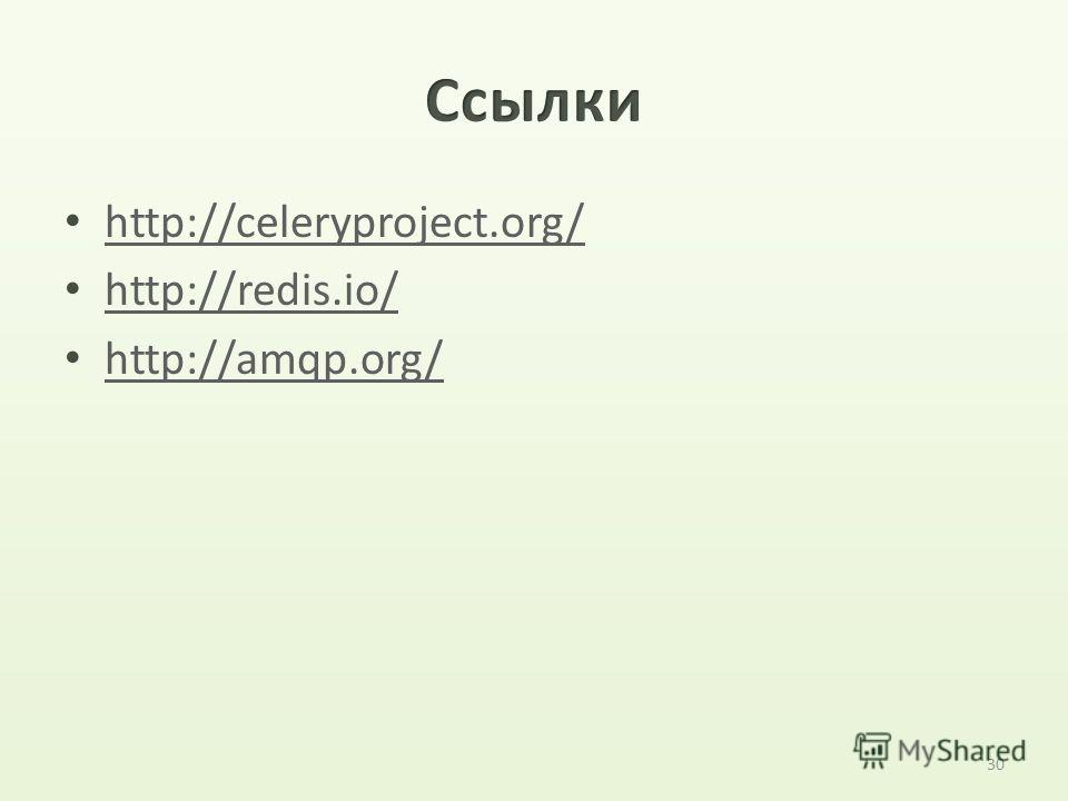 30 http://celeryproject.org/ http://redis.io/ http://amqp.org/