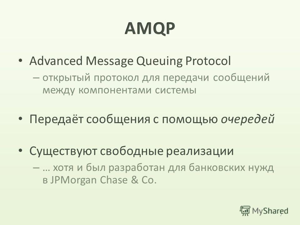 Advanced Message Queuing Protocol – открытый протокол для передачи сообщений между компонентами системы Передаёт сообщения с помощью очередей Существуют свободные реализации – … хотя и был разработан для банковских нужд в JPMorgan Chase & Co. 7