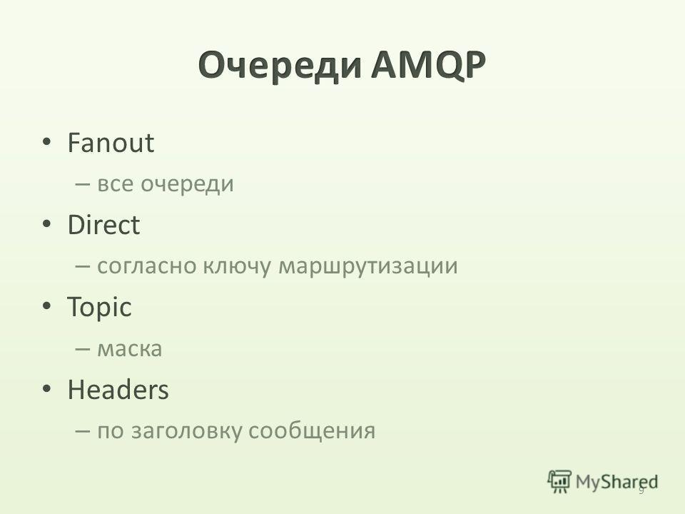 Fanout – все очереди Direct – согласно ключу маршрутизации Topic – маска Headers – по заголовку сообщения 9