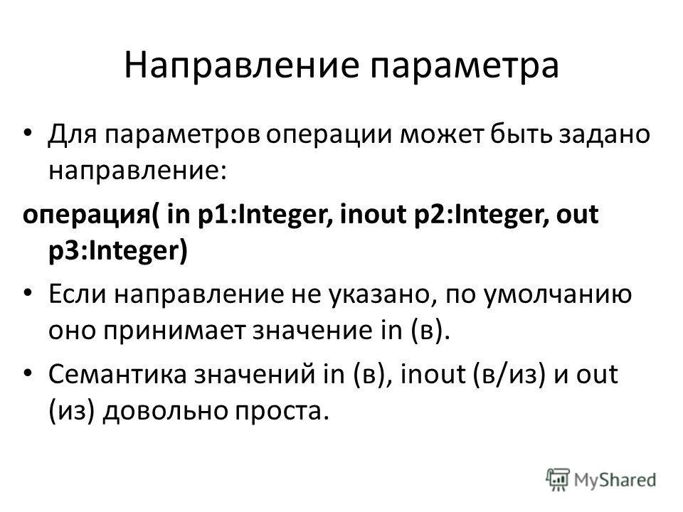 Направление параметра Для параметров операции может быть задано направление: операция( in p1:Integer, inout p2:Integer, out p3:Integer) Если направление не указано, по умолчанию оно принимает значение in (в). Семантика значений in (в), inout (в/из) и