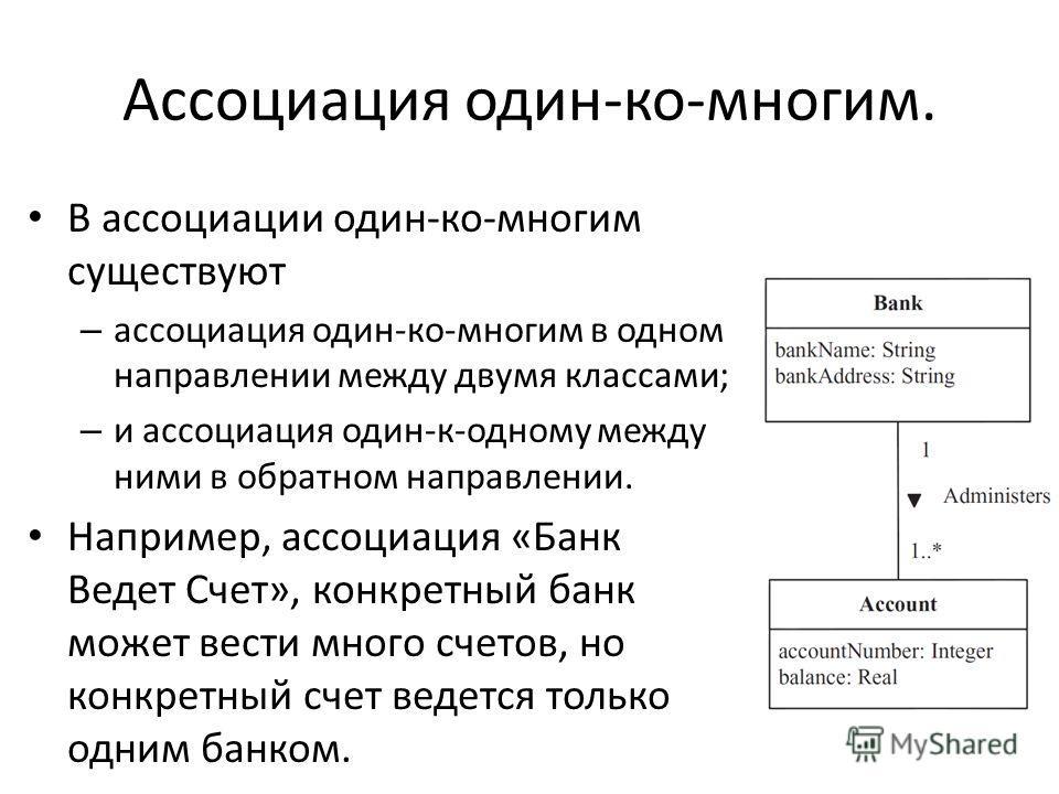 Ассоциация один-ко-многим. В ассоциации один-ко-многим существуют – ассоциация один-ко-многим в одном направлении между двумя классами; – и ассоциация один-к-одному между ними в обратном направлении. Например, ассоциация «Банк Ведет Счет», конкретный