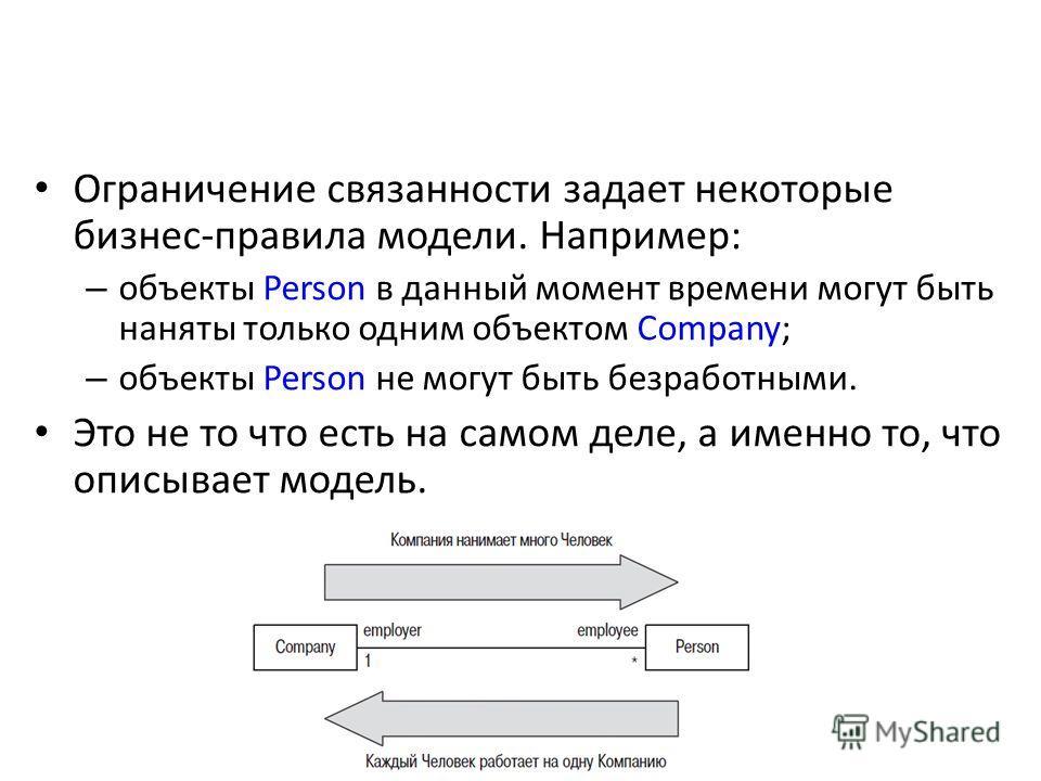 Ограничение связанности задает некоторые бизнес-правила модели. Например: – объекты Person в данный момент времени могут быть наняты только одним объектом Company; – объекты Person не могут быть безработными. Это не то что есть на самом деле, а именн