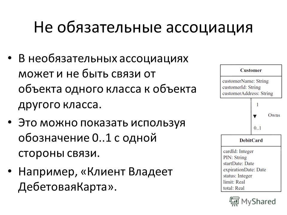 Не обязательные ассоциация В необязательных ассоциациях может и не быть связи от объекта одного класса к объекта другого класса. Это можно показать используя обозначение 0..1 с одной стороны связи. Например, «Клиент Владеет ДебетоваяКарта».