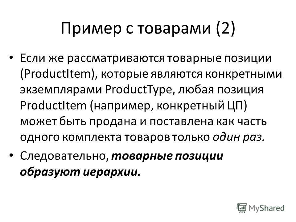 Пример с товарами (2) Если же рассматриваются товарные позиции (ProductItem), которые являются конкретными экземплярами ProductType, любая позиция ProductItem (например, конкретный ЦП) может быть продана и поставлена как часть одного комплекта товаро