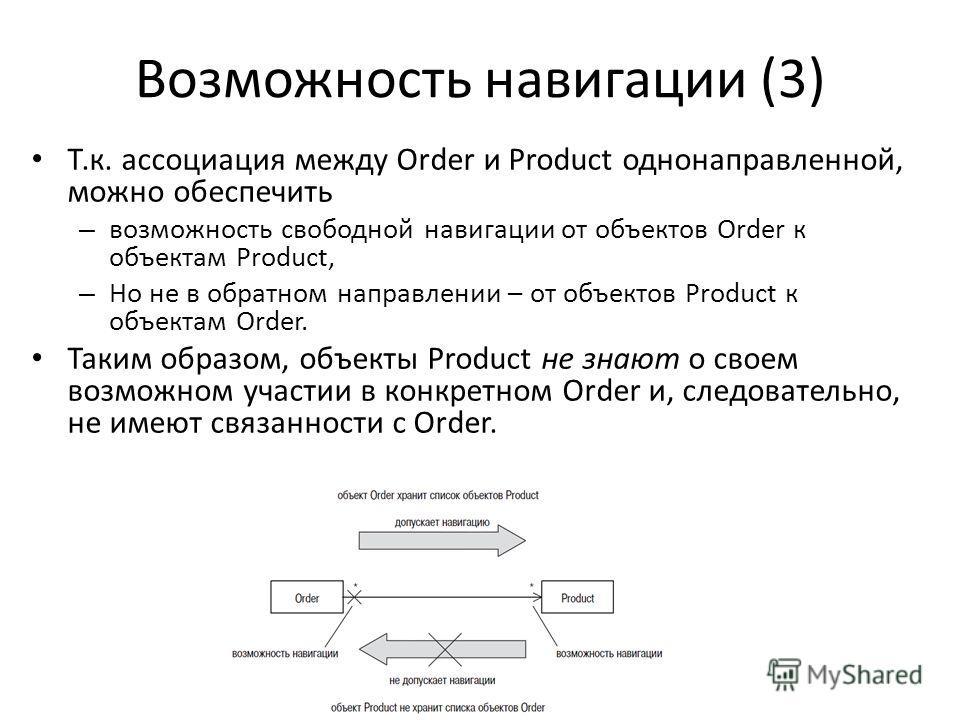 Возможность навигации (3) Т.к. ассоциация между Order и Product однонаправленной, можно обеспечить – возможность свободной навигации от объектов Order к объектам Product, – Но не в обратном направлении – от объектов Product к объектам Order. Таким об