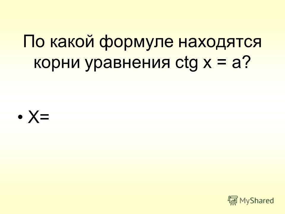 По какой формуле находятся корни уравнения ctg x = a? X=