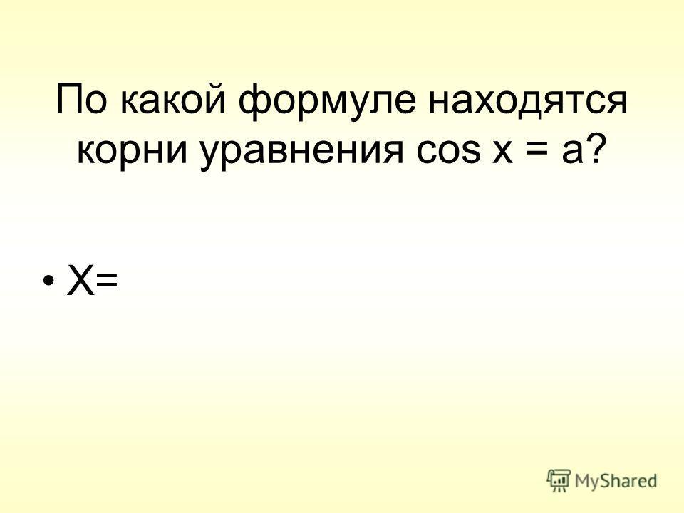 По какой формуле находятся корни уравнения cos x = a? X=