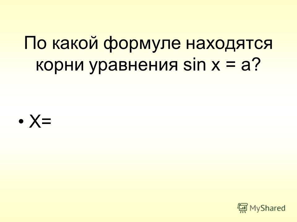 По какой формуле находятся корни уравнения sin x = a? X=